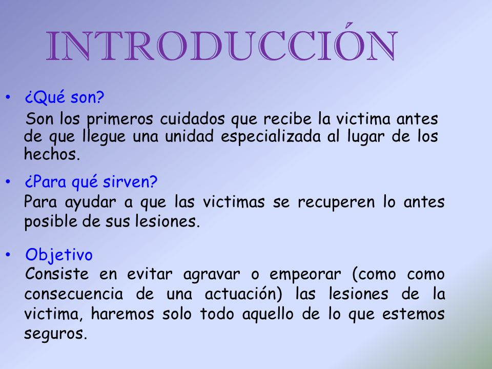 INTRODUCCIÓN ¿Qué son Son los primeros cuidados que recibe la victima antes de que llegue una unidad especializada al lugar de los hechos.