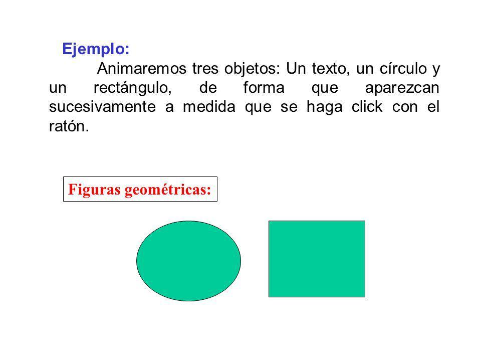 Ejemplo: Animaremos tres objetos: Un texto, un círculo y un rectángulo, de forma que aparezcan sucesivamente a medida que se haga click con el ratón.