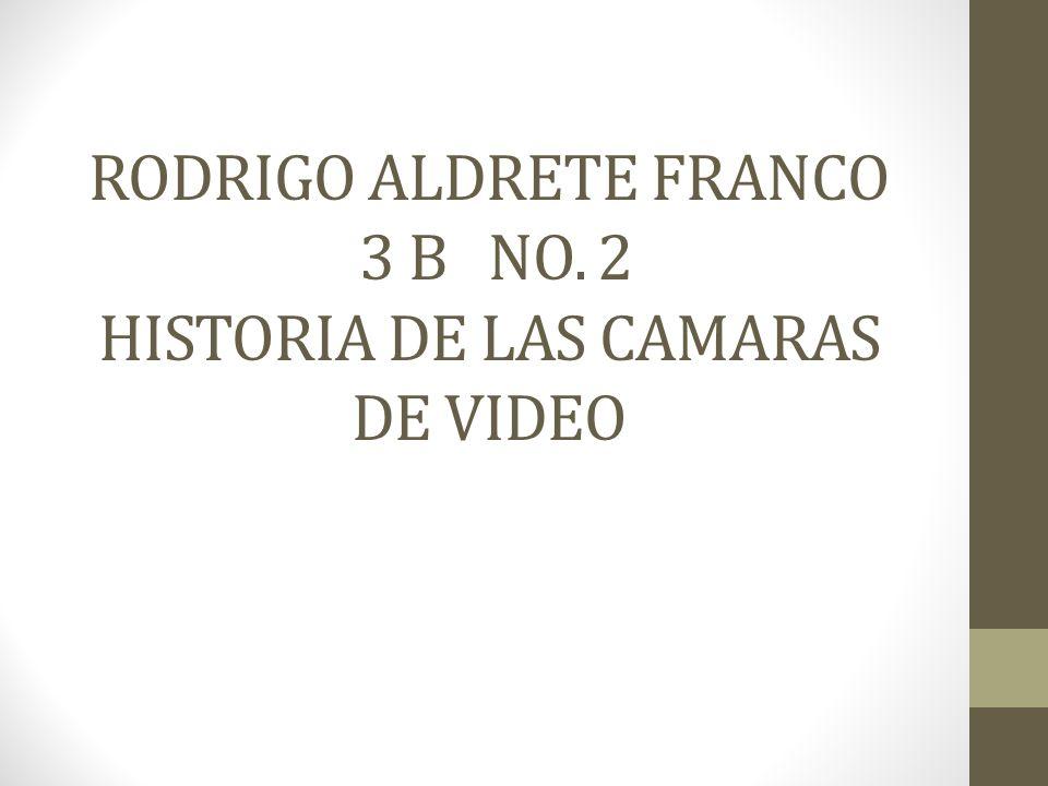 RODRIGO ALDRETE FRANCO 3 B NO. 2 HISTORIA DE LAS CAMARAS DE VIDEO