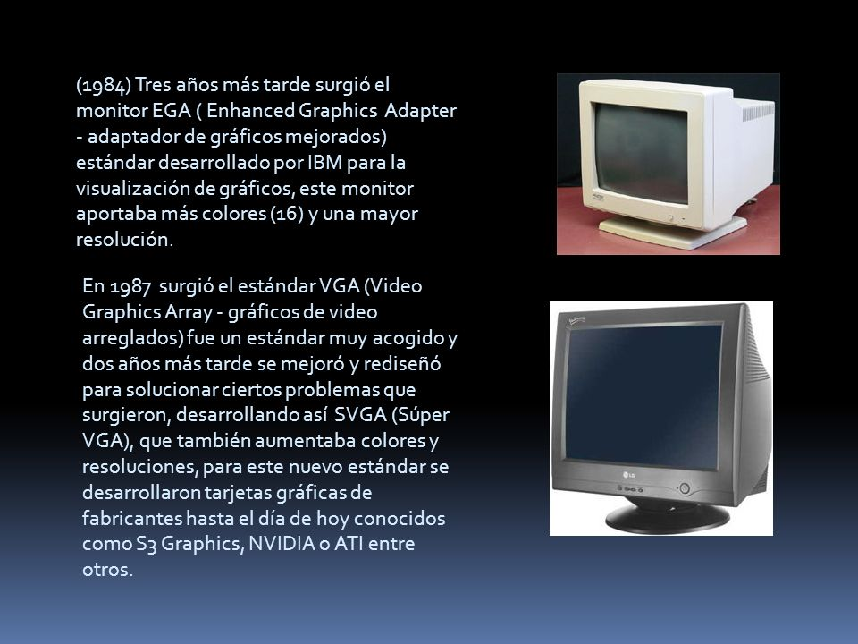 (1984) Tres años más tarde surgió el monitor EGA ( Enhanced Graphics Adapter - adaptador de gráficos mejorados) estándar desarrollado por IBM para la visualización de gráficos, este monitor aportaba más colores (16) y una mayor resolución.