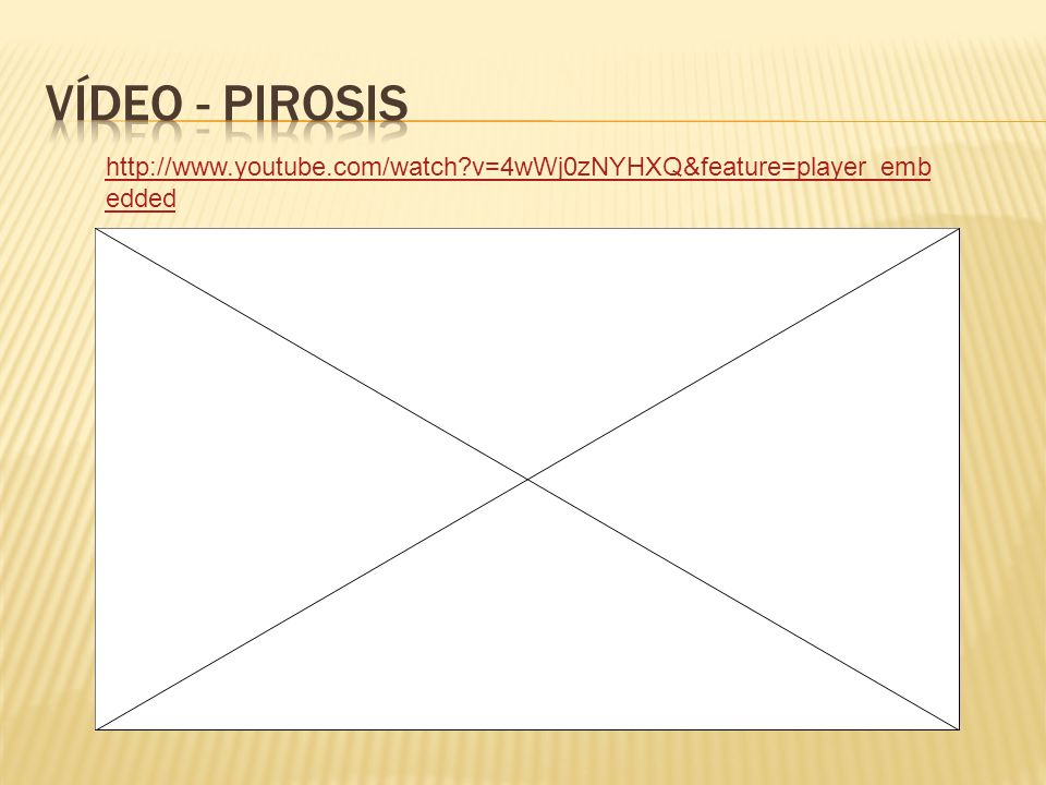 VÍdeo - pirosis http://www.youtube.com/watch v=4wWj0zNYHXQ&feature=player_embedded