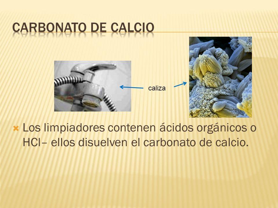 Carbonato de calcio Los limpiadores contenen ácidos orgánicos o HCl– ellos disuelven el carbonato de calcio.
