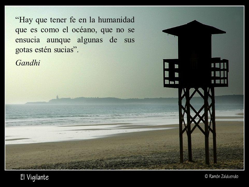 Hay que tener fe en la humanidad que es como el océano, que no se ensucia aunque algunas de sus gotas estén sucias .