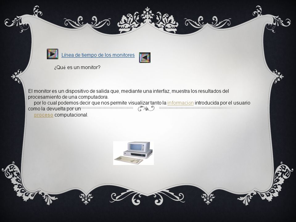 ¿Qué es un monitor El monitor es un dispositivo de salida que, mediante una interfaz, muestra los resultados del procesamiento de una computadora.