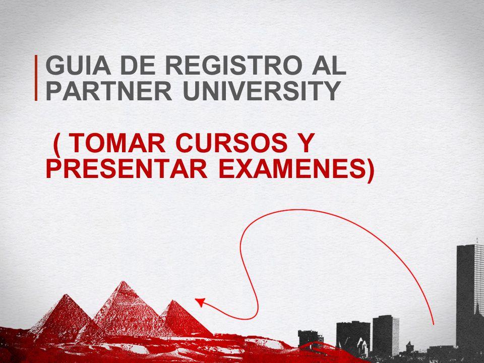 GUIA DE REGISTRO AL PARTNER UNIVERSITY ( TOMAR CURSOS Y PRESENTAR EXAMENES)