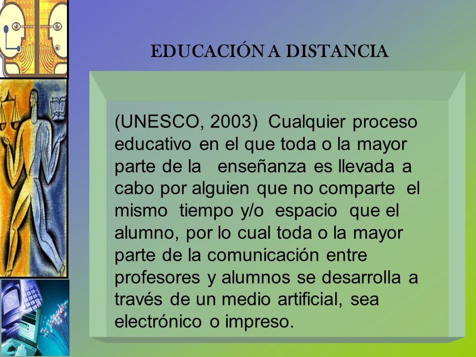 EDUCACIÓN A DISTANCIA (UNESCO, 2003) Cualquier proceso. educativo en el que toda o la mayor. parte de la enseñanza es llevada a.