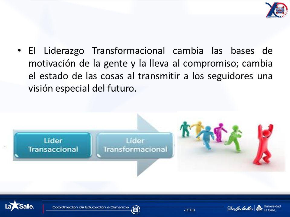 El Liderazgo Transformacional cambia las bases de motivación de la gente y la lleva al compromiso; cambia el estado de las cosas al transmitir a los seguidores una visión especial del futuro.