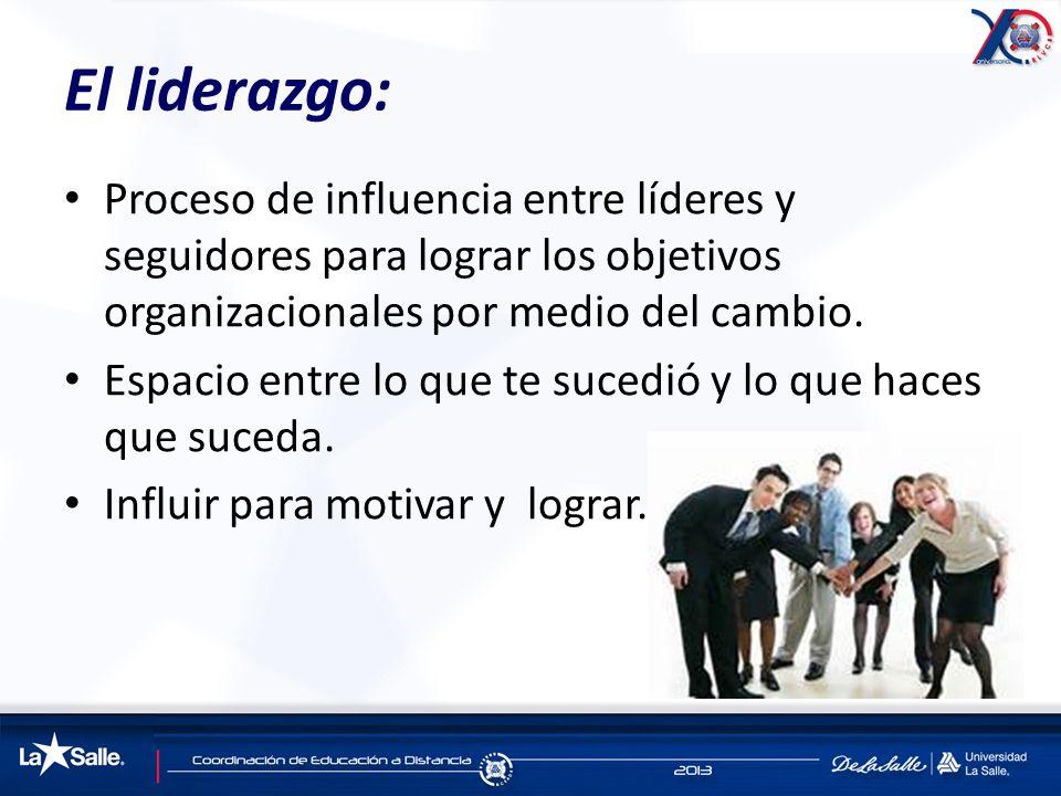 El liderazgo: Proceso de influencia entre líderes y seguidores para lograr los objetivos organizacionales por medio del cambio.