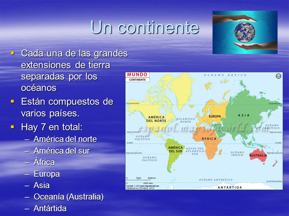 Un continente Cada una de las grandes extensiones de tierra separadas por los océanos. Están compuestos de varios países.