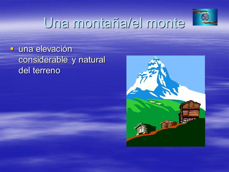 Una montaña/el monte una elevación considerable y natural del terreno