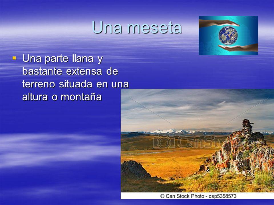Una meseta Una parte llana y bastante extensa de terreno situada en una altura o montaña