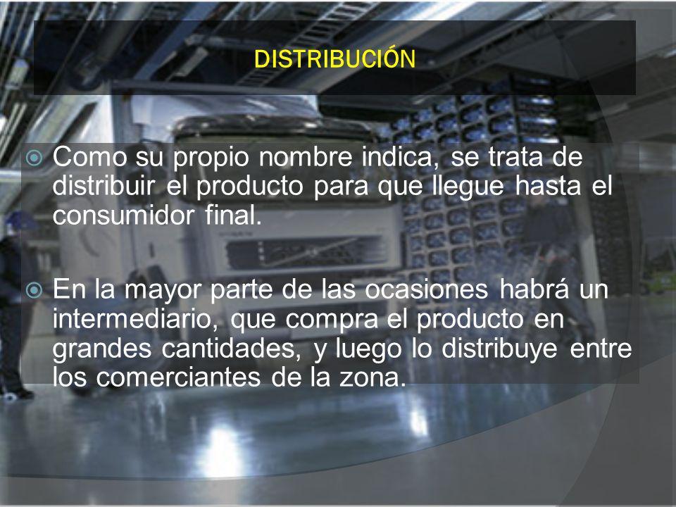 DISTRIBUCIÓN Como su propio nombre indica, se trata de distribuir el producto para que llegue hasta el consumidor final.