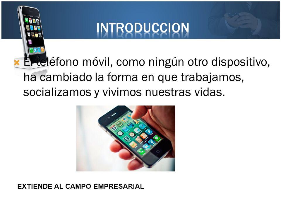 INTRODUCCION El teléfono móvil, como ningún otro dispositivo, ha cambiado la forma en que trabajamos, socializamos y vivimos nuestras vidas.