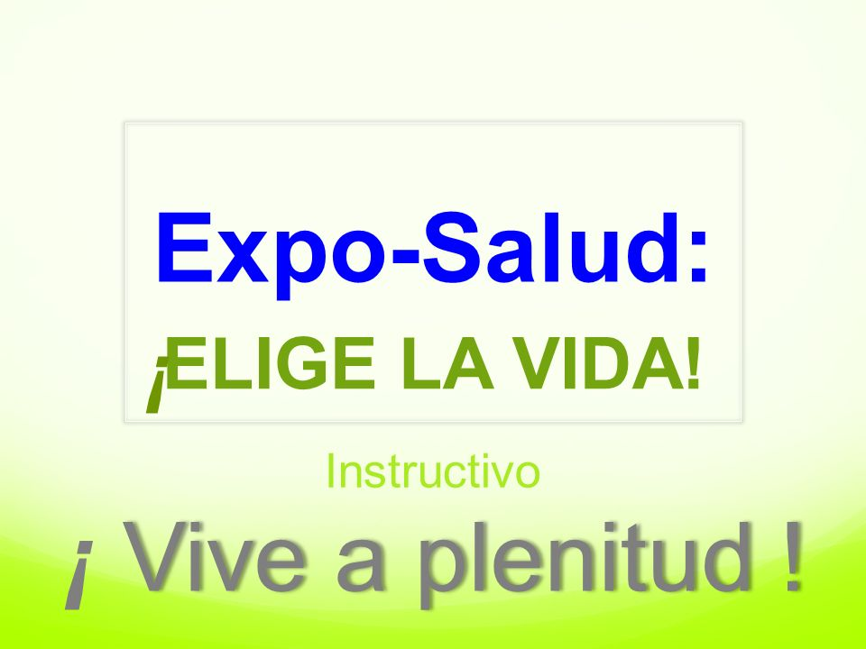 Expo-Salud: ELIGE LA VIDA! ¡ Instructivo ¡ Vive a plenitud !