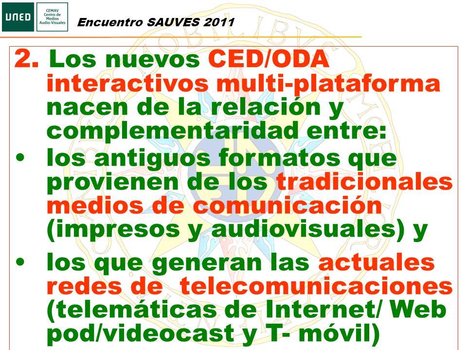 Encuentro SAUVES 2011 2. Los nuevos CED/ODA interactivos multi-plataforma nacen de la relación y complementaridad entre: