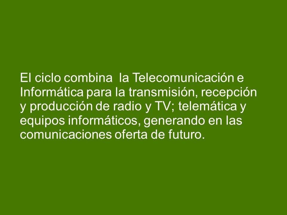 El ciclo combina la Telecomunicación e Informática para la transmisión, recepción y producción de radio y TV; telemática y equipos informáticos, generando en las comunicaciones oferta de futuro.