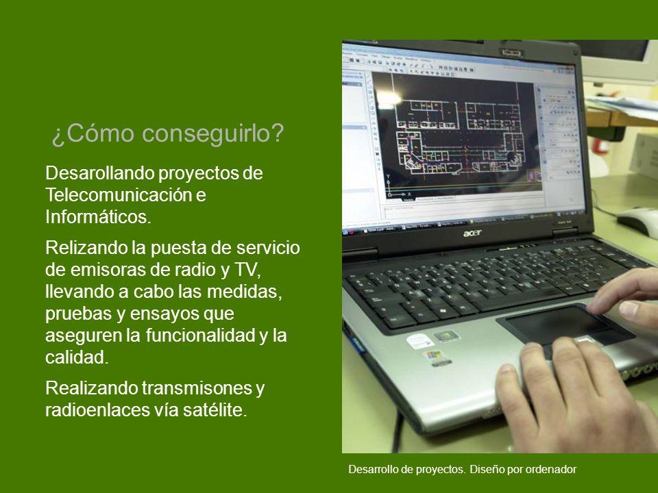 ¿Cómo conseguirlo Desarollando proyectos de Telecomunicación e Informáticos.