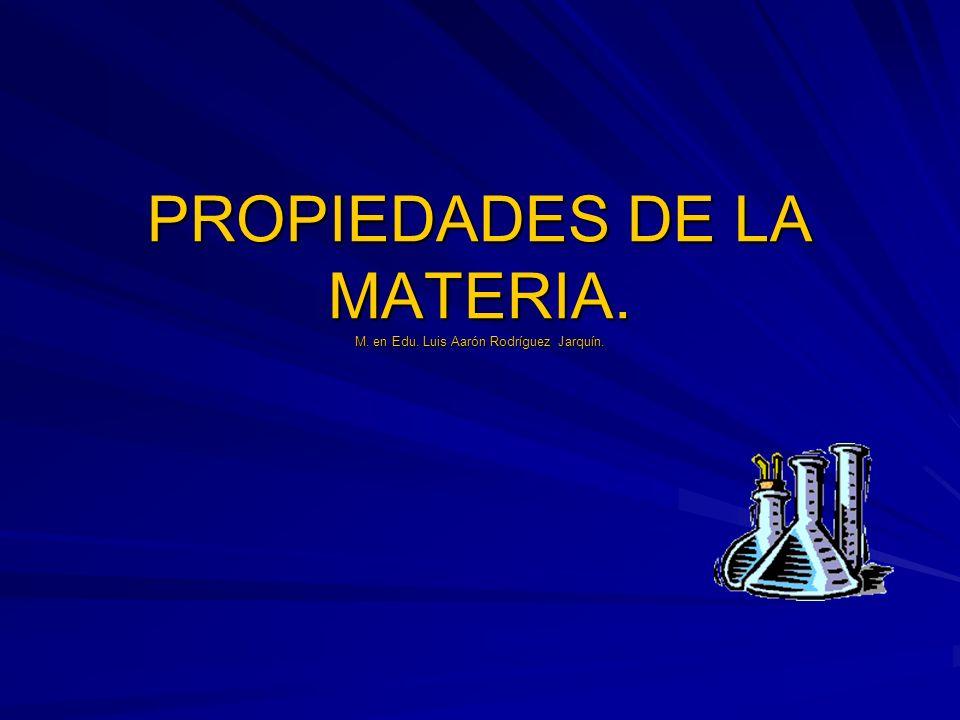 PROPIEDADES DE LA MATERIA. M. en Edu. Luis Aarón Rodríguez Jarquín.