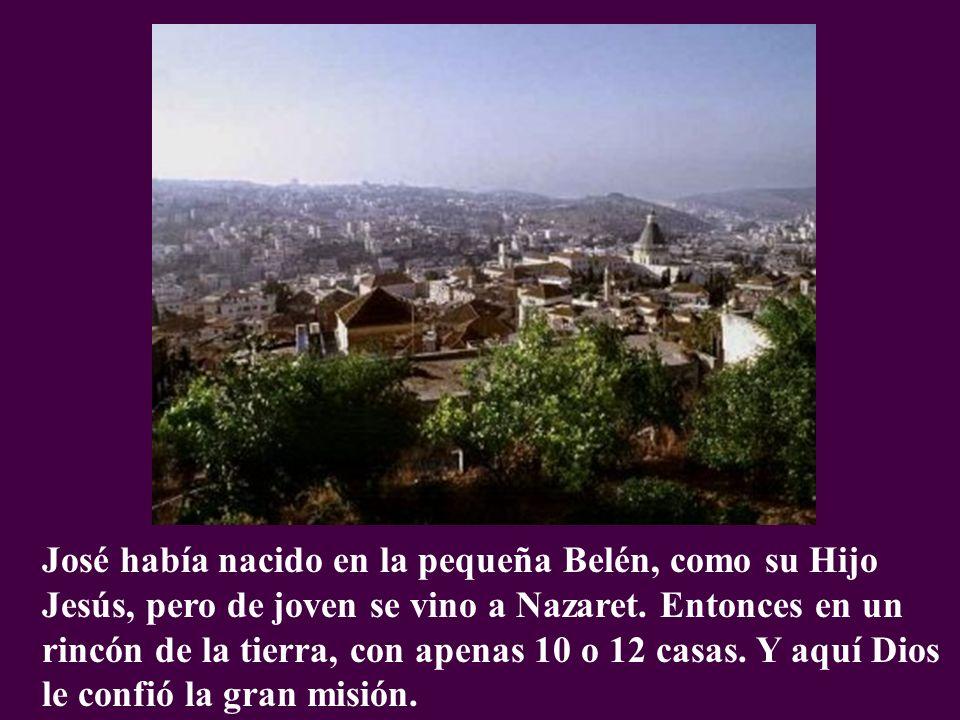 José había nacido en la pequeña Belén, como su Hijo Jesús, pero de joven se vino a Nazaret. Entonces en un rincón de la tierra, con apenas 10 o 12 casas. Y aquí Dios