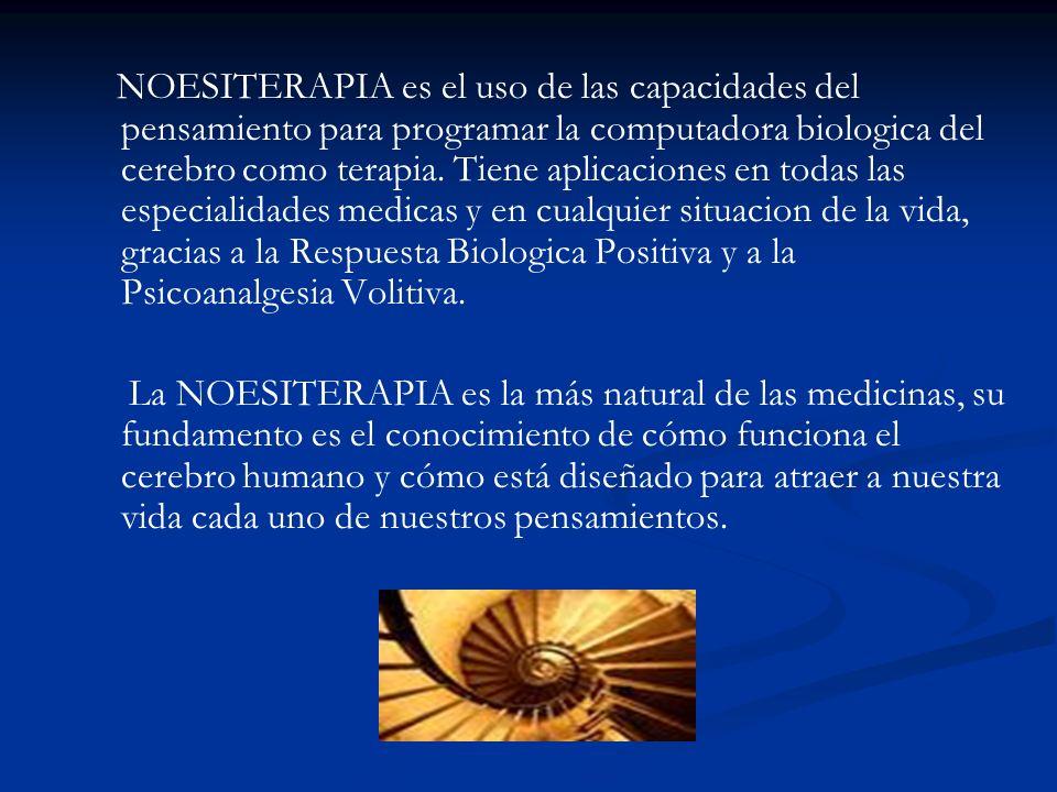 NOESITERAPIA es el uso de las capacidades del pensamiento para programar la computadora biologica del cerebro como terapia. Tiene aplicaciones en todas las especialidades medicas y en cualquier situacion de la vida, gracias a la Respuesta Biologica Positiva y a la Psicoanalgesia Volitiva.