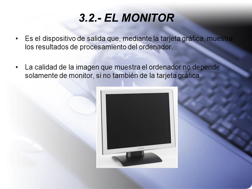 3.2.- EL MONITOREs el dispositivo de salida que, mediante la tarjeta gráfica, muestra los resultados de procesamiento del ordenador.