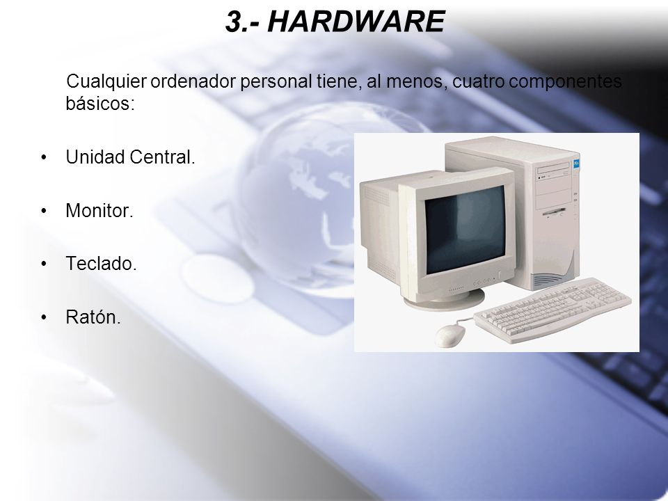 3.- HARDWARECualquier ordenador personal tiene, al menos, cuatro componentes básicos: Unidad Central.