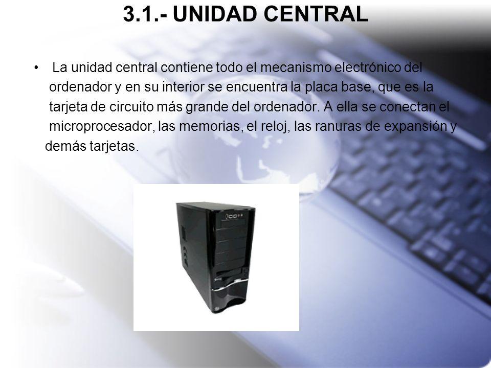 3.1.- UNIDAD CENTRAL La unidad central contiene todo el mecanismo electrónico del. ordenador y en su interior se encuentra la placa base, que es la.