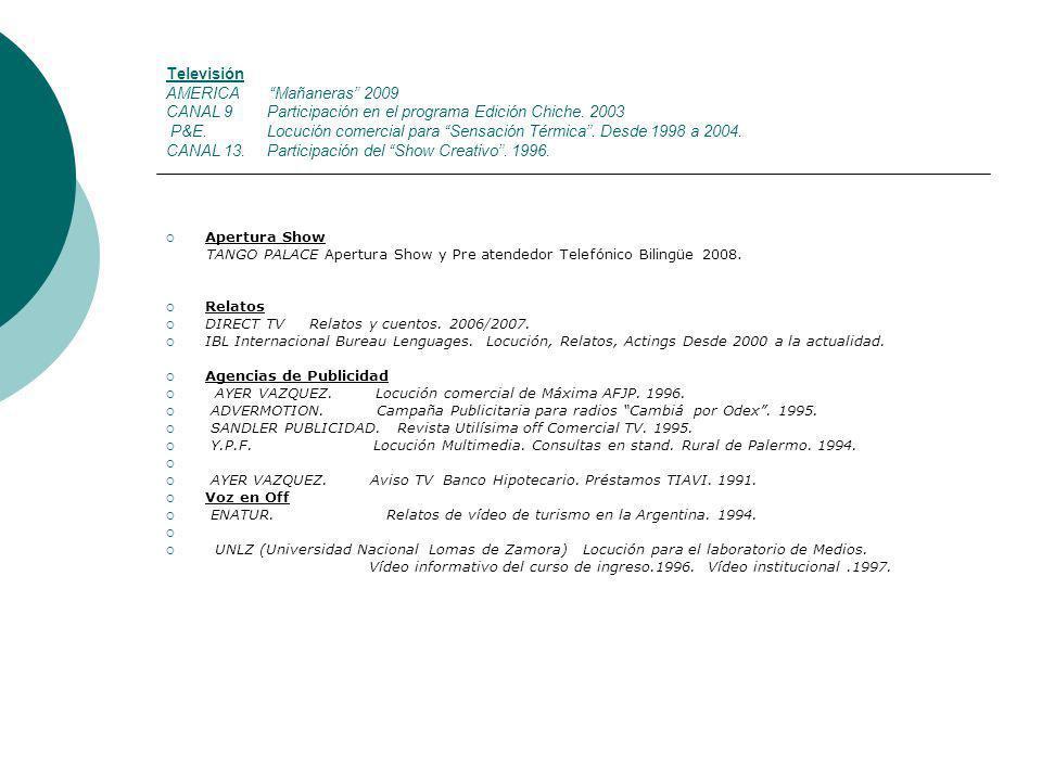 Televisión AMERICA Mañaneras 2009 CANAL 9 Participación en el programa Edición Chiche. 2003 P&E. Locución comercial para Sensación Térmica . Desde 1998 a 2004. CANAL 13. Participación del Show Creativo . 1996.