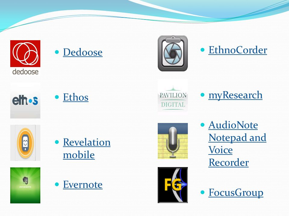 EthnoCorder myResearch. AudioNote Notepad and Voice Recorder. FocusGroup. Dedoose. Ethos. Revelation mobile.