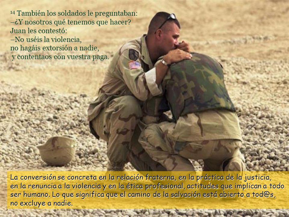 14 También los soldados le preguntaban: –¿Y nosotros qué tenemos que hacer Juan les contestó: –No uséis la violencia, no hagáis extorsión a nadie, y contentaos con vuestra paga.