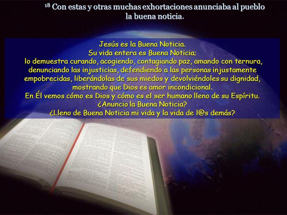 18 Con estas y otras muchas exhortaciones anunciaba al pueblo la buena noticia.