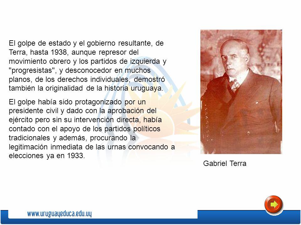 El golpe de estado y el gobierno resultante, de Terra, hasta 1938, aunque represor del movimiento obrero y los partidos de izquierda y progresistas , y desconocedor en muchos planos, de los derechos individuales, demostró también la originalidad de la historia uruguaya.