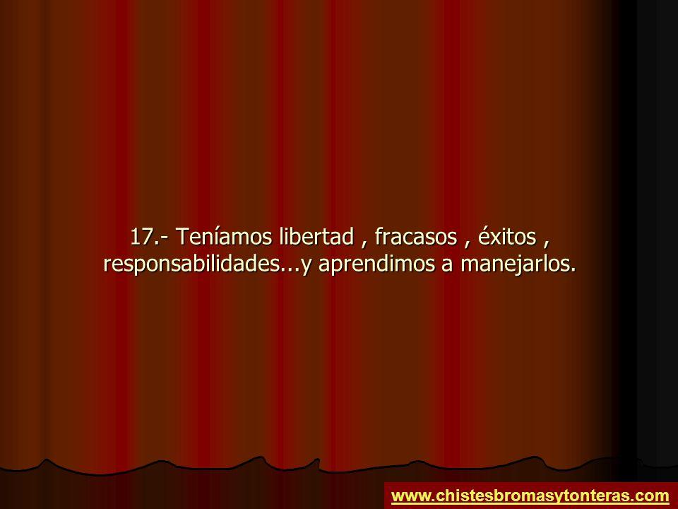17. - Teníamos libertad , fracasos , éxitos , responsabilidades