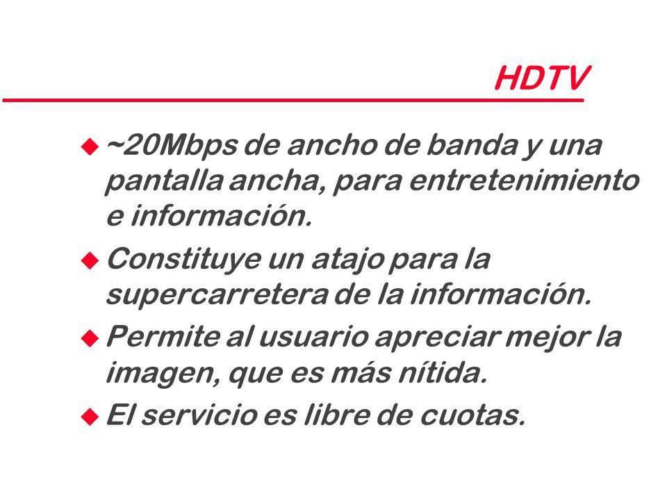 HDTV ~20Mbps de ancho de banda y una pantalla ancha, para entretenimiento e información.