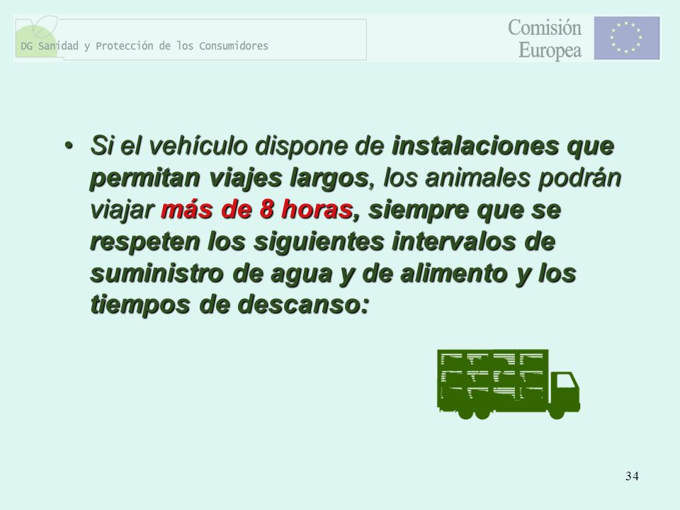 Si el vehículo dispone de instalaciones que permitan viajes largos, los animales podrán viajar más de 8 horas, siempre que se respeten los siguientes intervalos de suministro de agua y de alimento y los tiempos de descanso: