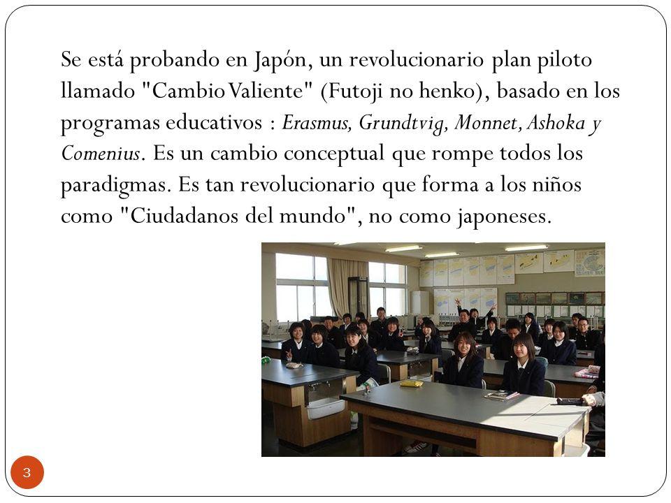 Se está probando en Japón, un revolucionario plan piloto llamado Cambio Valiente (Futoji no henko), basado en los programas educativos : Erasmus, Grundtvig, Monnet, Ashoka y Comenius.