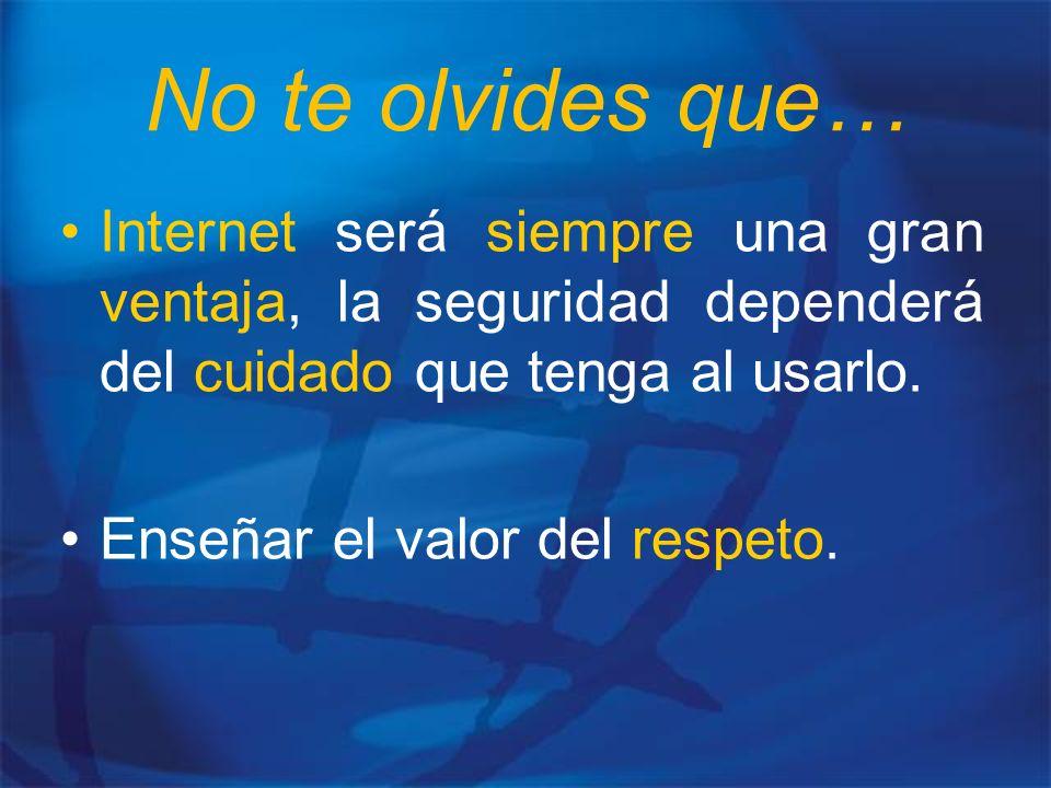 No te olvides que… Internet será siempre una gran ventaja, la seguridad dependerá del cuidado que tenga al usarlo.