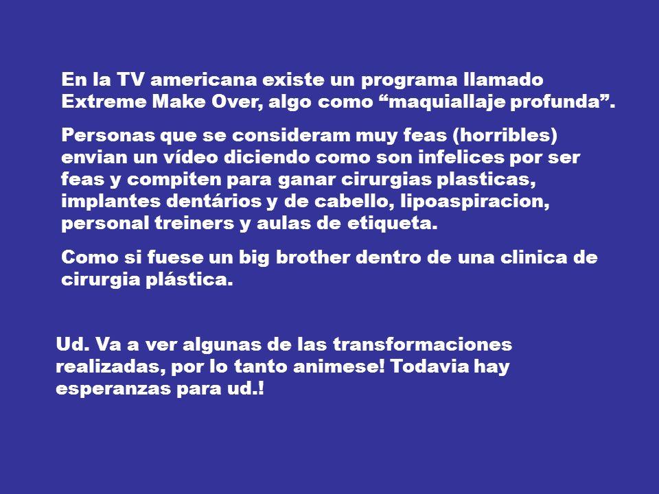 En la TV americana existe un programa llamado Extreme Make Over, algo como maquiallaje profunda .