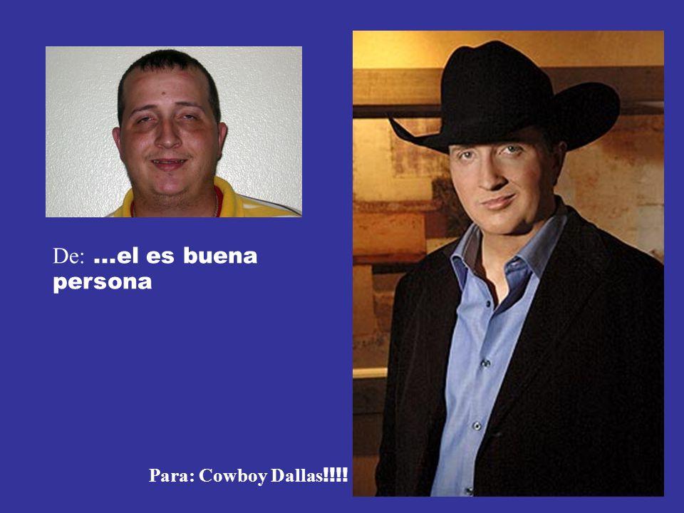 De: ...el es buena persona Para: Cowboy Dallas!!!!