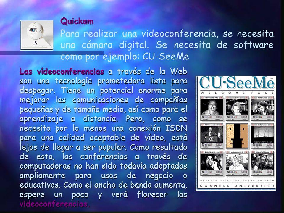 Quickam Para realizar una videoconferencia, se necesita una cámara digital. Se necesita de software como por ejemplo: CU-SeeMe.