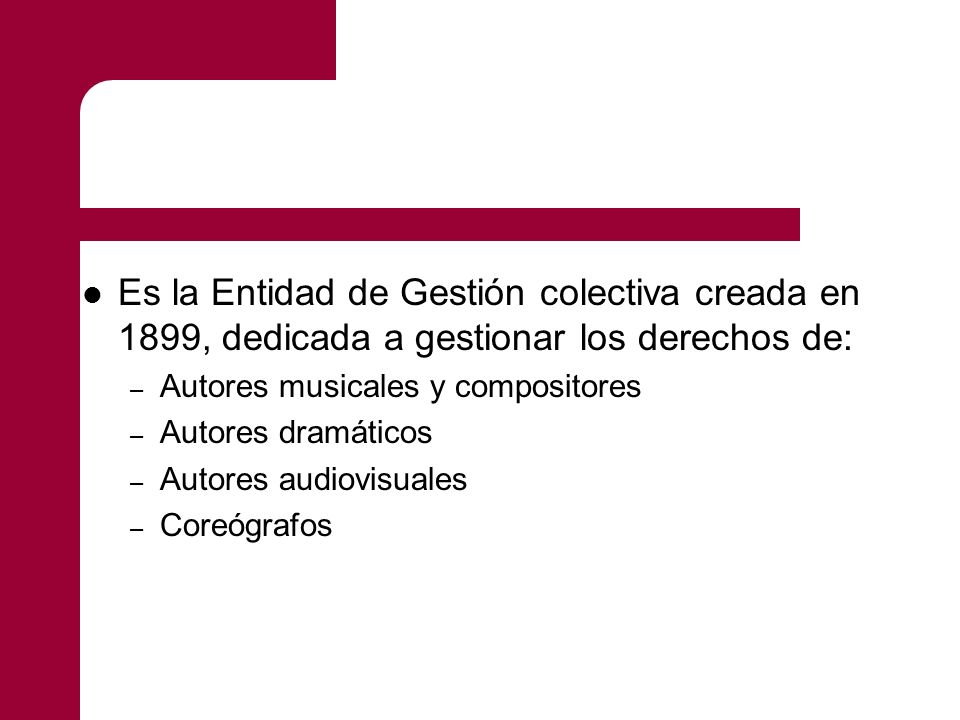 Es la Entidad de Gestión colectiva creada en 1899, dedicada a gestionar los derechos de:
