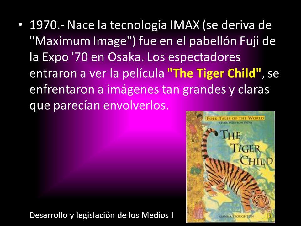 1970.- Nace la tecnología IMAX (se deriva de Maximum Image ) fue en el pabellón Fuji de la Expo 70 en Osaka. Los espectadores entraron a ver la película The Tiger Child , se enfrentaron a imágenes tan grandes y claras que parecían envolverlos.