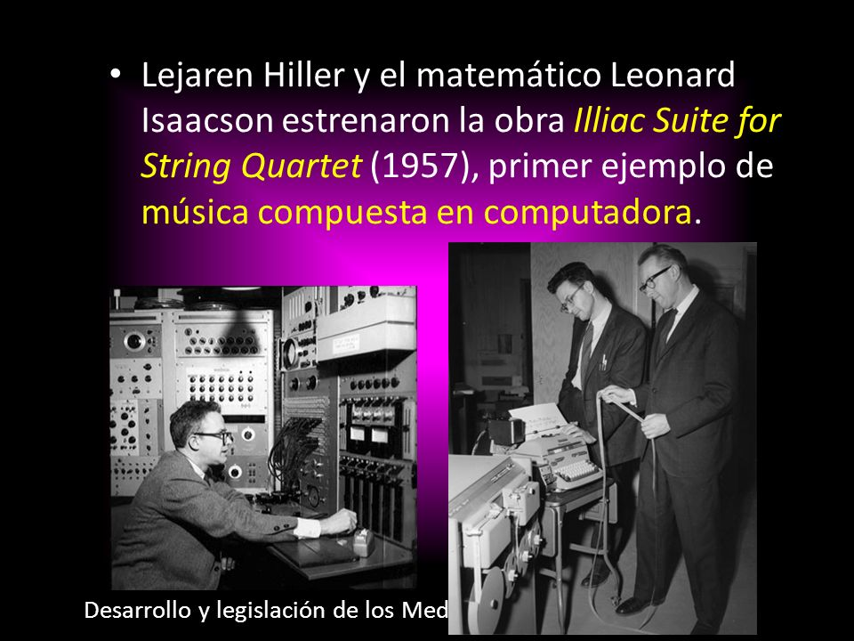Lejaren Hiller y el matemático Leonard Isaacson estrenaron la obra Illiac Suite for String Quartet (1957), primer ejemplo de música compuesta en computadora.