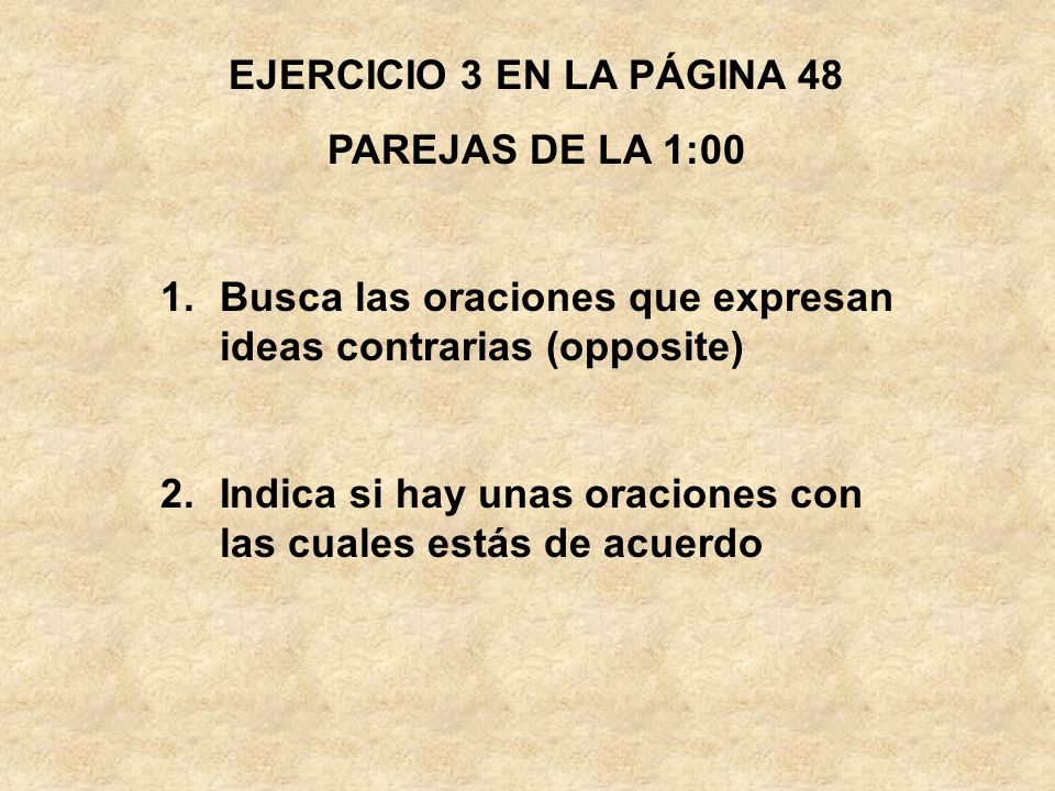 EJERCICIO 3 EN LA PÁGINA 48 PAREJAS DE LA 1:00. Busca las oraciones que expresan ideas contrarias (opposite)