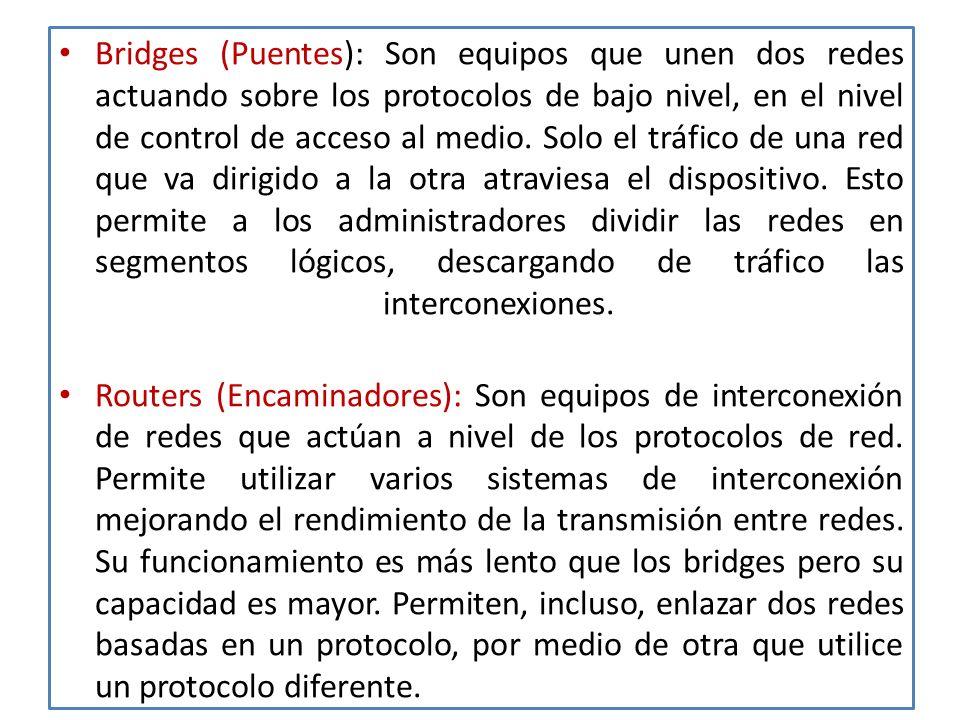Bridges (Puentes): Son equipos que unen dos redes actuando sobre los protocolos de bajo nivel, en el nivel de control de acceso al medio. Solo el tráfico de una red que va dirigido a la otra atraviesa el dispositivo. Esto permite a los administradores dividir las redes en segmentos lógicos, descargando de tráfico las interconexiones.