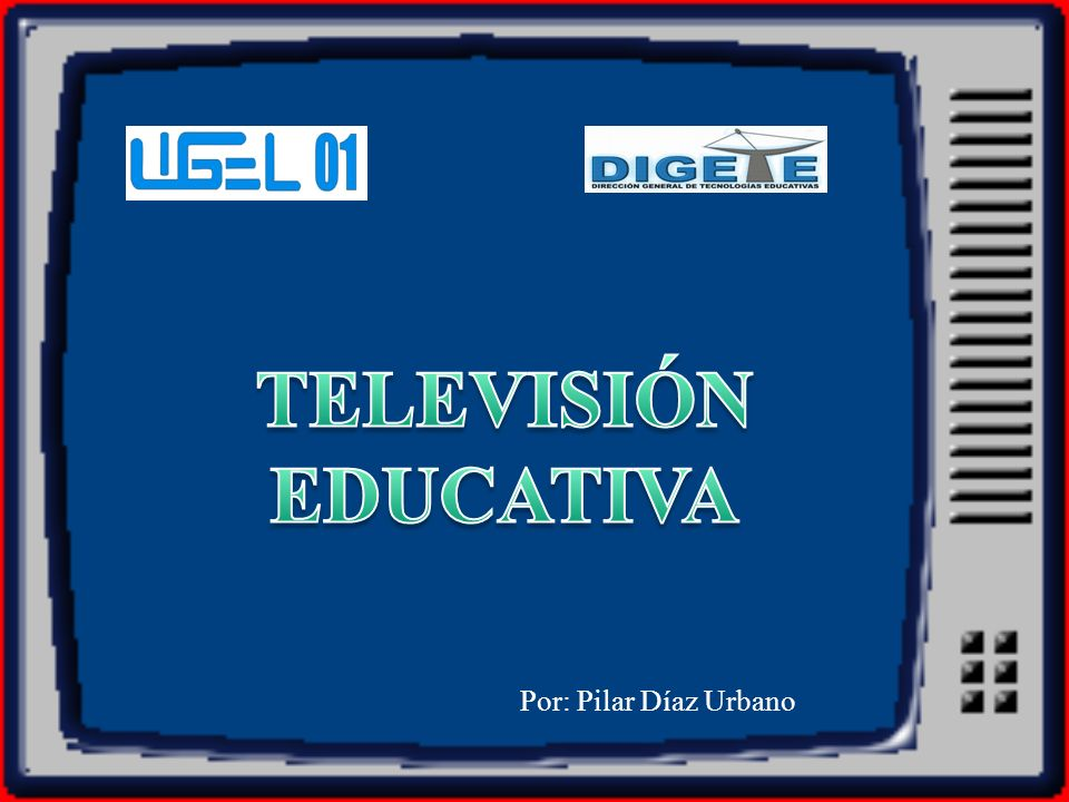 TELEVISIÓN EDUCATIVA Por: Pilar Díaz Urbano