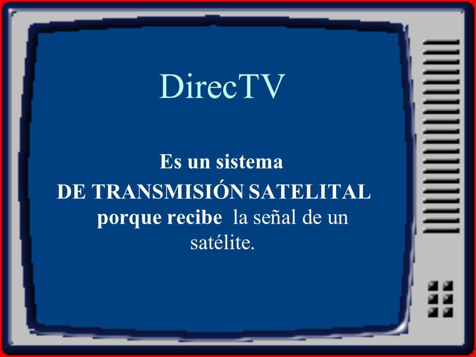 DirecTV Es un sistema DE TRANSMISIÓN SATELITAL porque recibe la señal de un satélite.