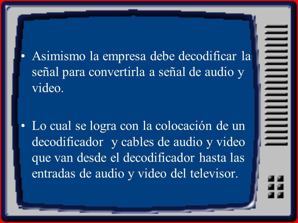 Asimismo la empresa debe decodificar la señal para convertirla a señal de audio y video.