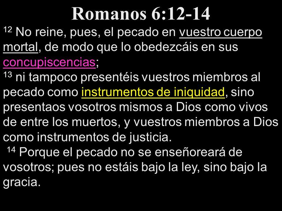 Romanos 6:12-14 12 No reine, pues, el pecado en vuestro cuerpo mortal, de modo que lo obedezcáis en sus concupiscencias;