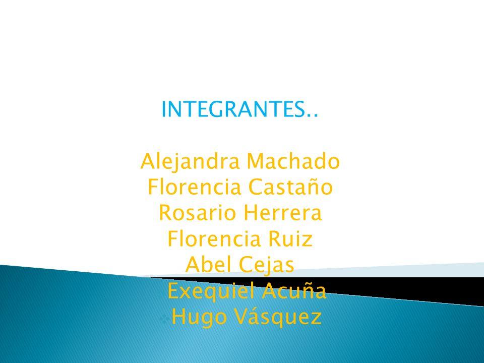 INTEGRANTES.. Alejandra Machado. Florencia Castaño. Rosario Herrera. Florencia Ruiz. Abel Cejas.